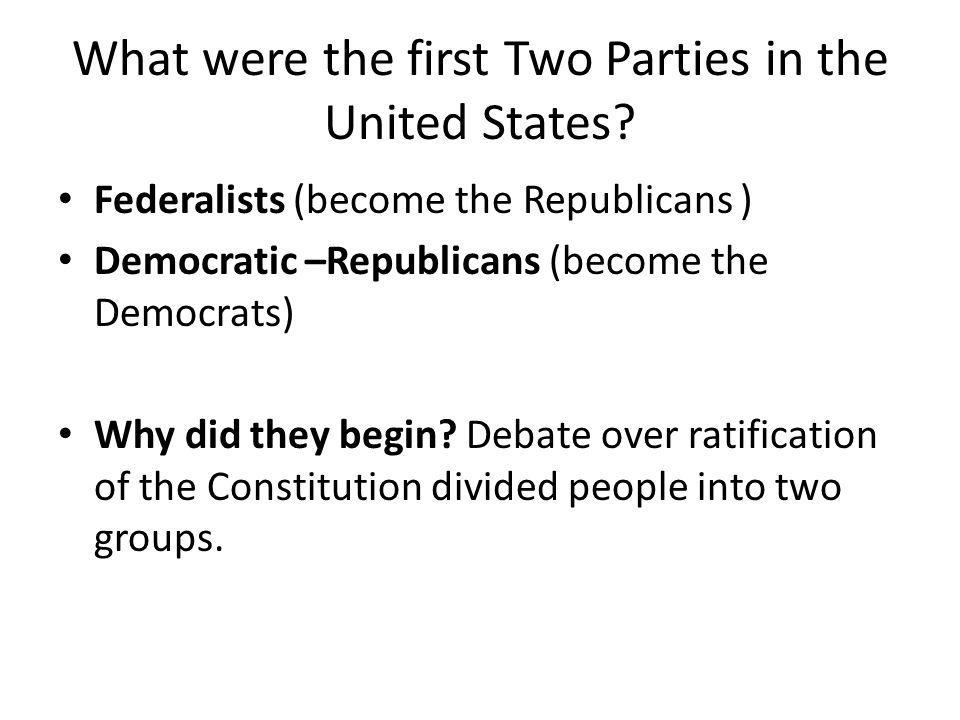What were the first Two Parties in the United States? Federalists (become the Republicans ) Democratic –Republicans (become the Democrats) Why did the