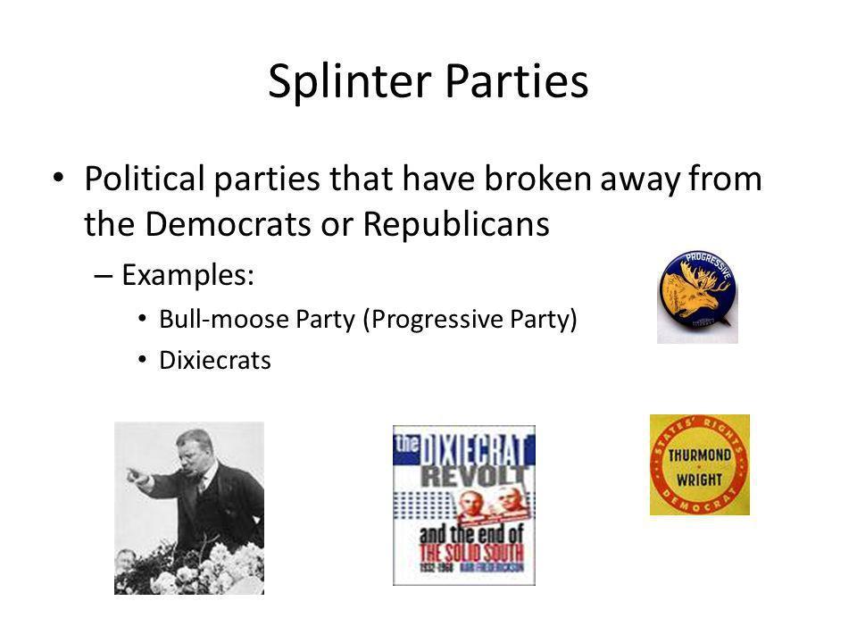 Splinter Parties Political parties that have broken away from the Democrats or Republicans – Examples: Bull-moose Party (Progressive Party) Dixiecrats