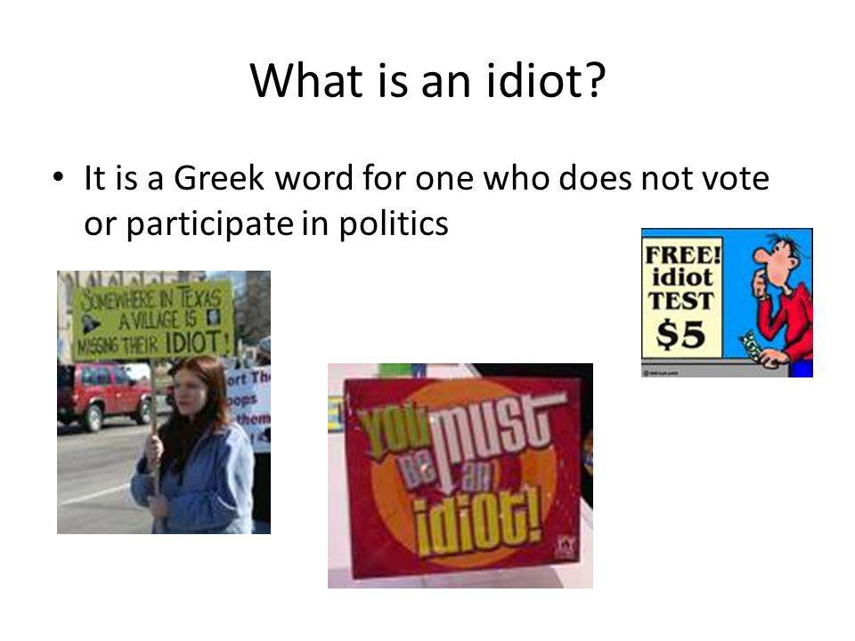 What is an idiot? It is a Greek word for one who does not vote or participate in politics
