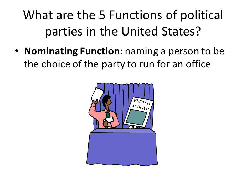 What are the 5 Functions of political parties in the United States? Nominating Function: naming a person to be the choice of the party to run for an o