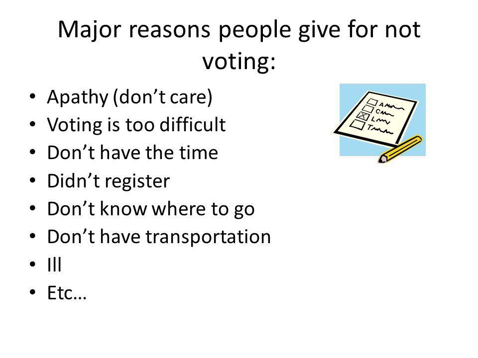 Major reasons people give for not voting: Apathy (don't care) Voting is too difficult Don't have the time Didn't register Don't know where to go Don't