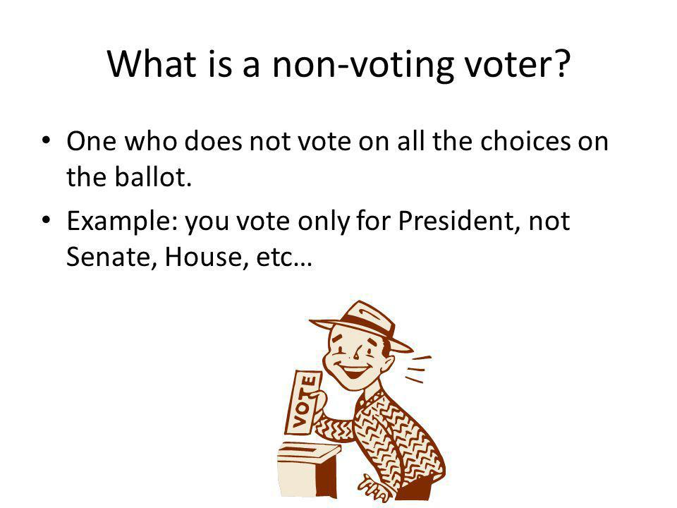 What is a non-voting voter? One who does not vote on all the choices on the ballot. Example: you vote only for President, not Senate, House, etc…
