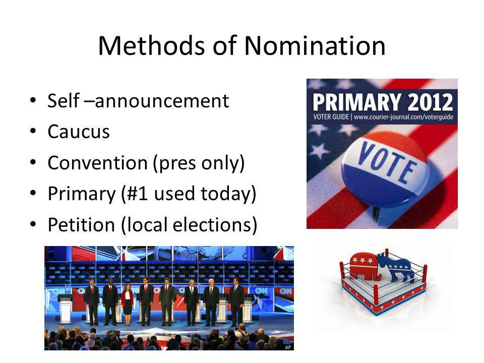 Methods of Nomination Self –announcement Caucus Convention (pres only) Primary (#1 used today) Petition (local elections)