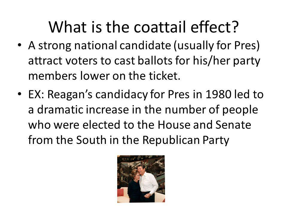 What is the coattail effect? A strong national candidate (usually for Pres) attract voters to cast ballots for his/her party members lower on the tick