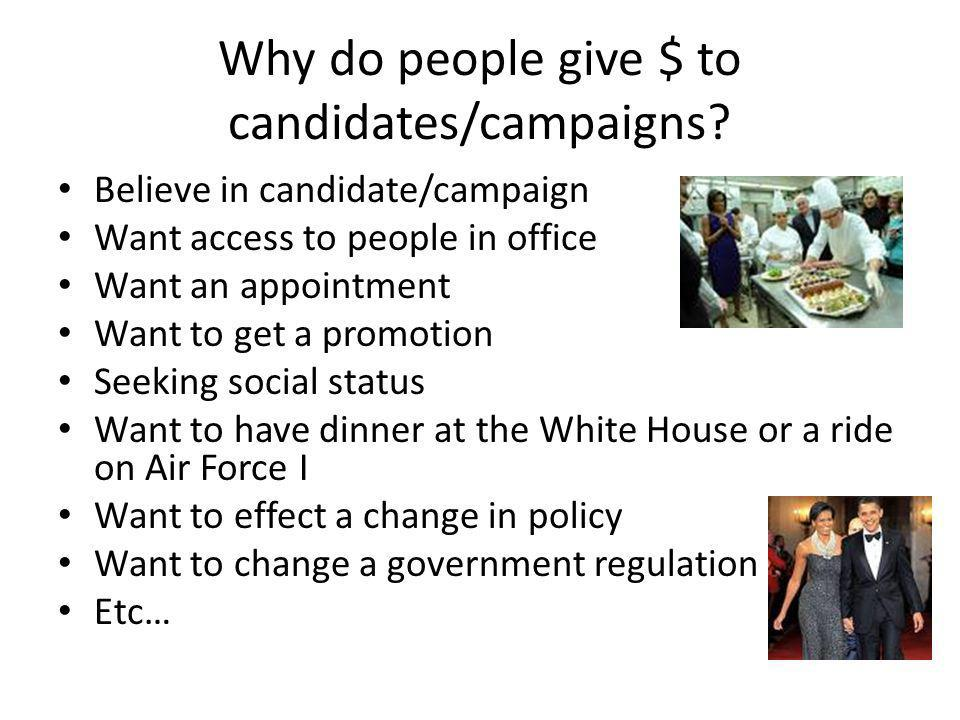 Why do people give $ to candidates/campaigns? Believe in candidate/campaign Want access to people in office Want an appointment Want to get a promotio
