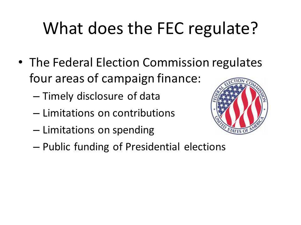 What does the FEC regulate? The Federal Election Commission regulates four areas of campaign finance: – Timely disclosure of data – Limitations on con