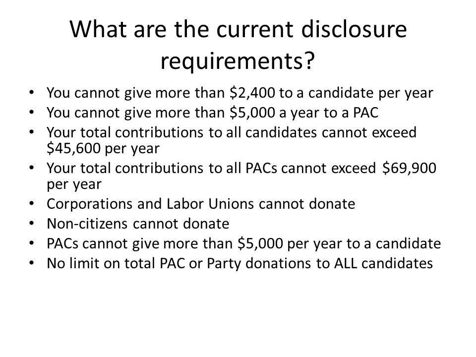 What are the current disclosure requirements? You cannot give more than $2,400 to a candidate per year You cannot give more than $5,000 a year to a PA