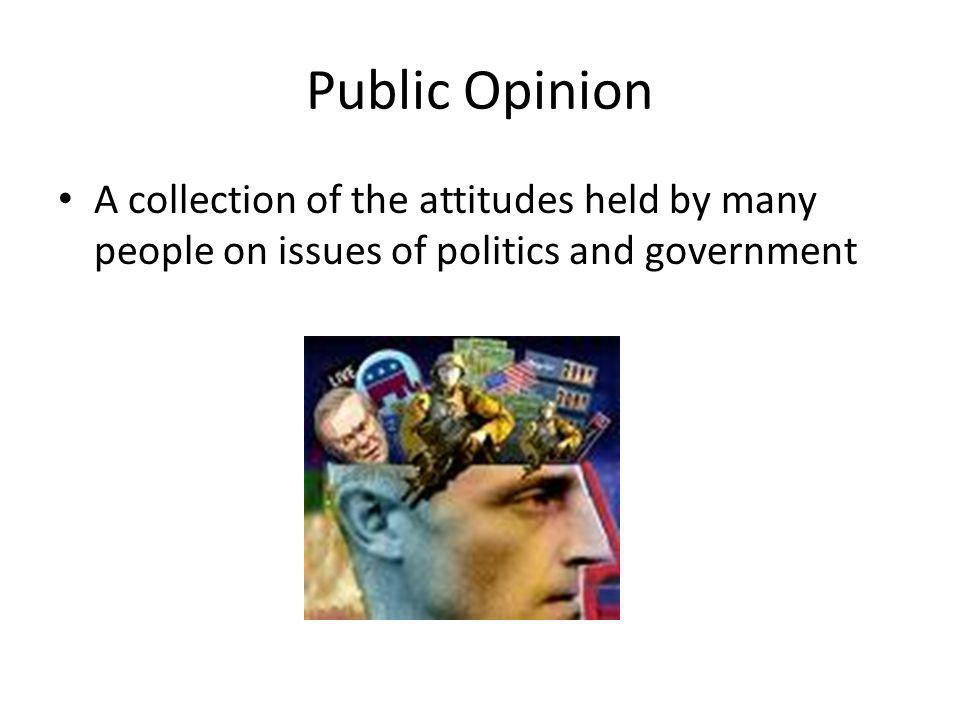 Public Opinion A collection of the attitudes held by many people on issues of politics and government