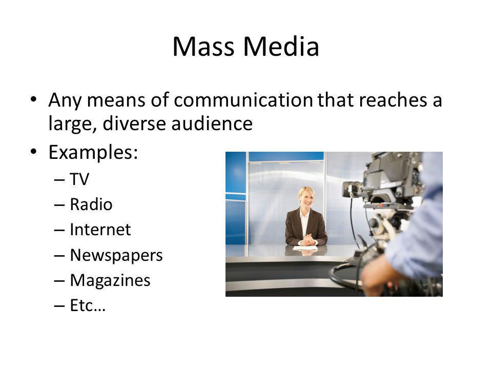 Mass Media Any means of communication that reaches a large, diverse audience Examples: – TV – Radio – Internet – Newspapers – Magazines – Etc…