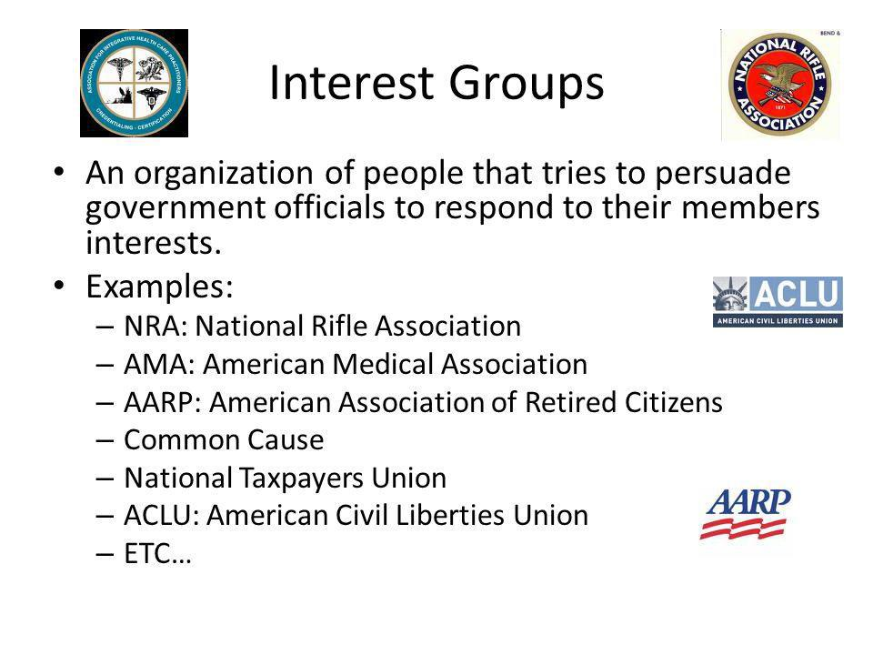 An organization of people that tries to persuade government officials to respond to their members interests. Examples: – NRA: National Rifle Associati