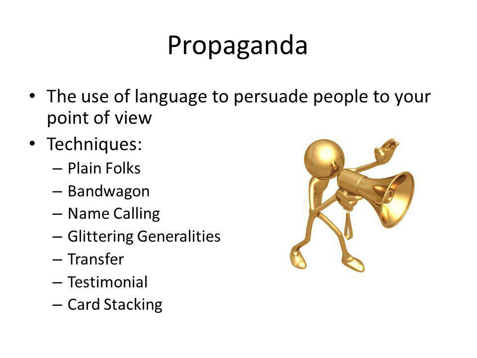 Propaganda The use of language to persuade people to your point of view Techniques: – Plain Folks – Bandwagon – Name Calling – Glittering Generalities