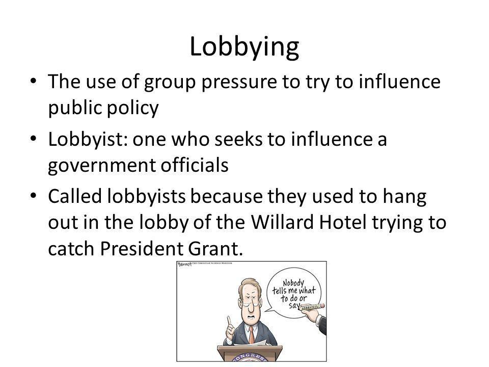 Lobbying The use of group pressure to try to influence public policy Lobbyist: one who seeks to influence a government officials Called lobbyists beca