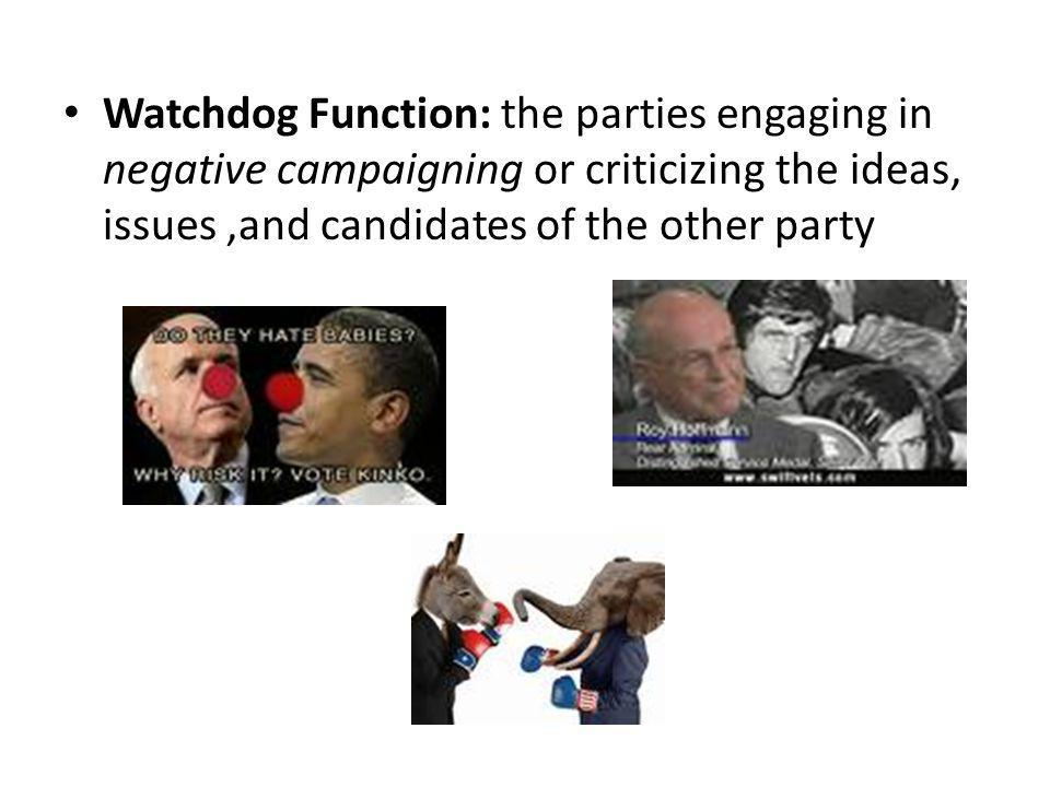 Watchdog Function: the parties engaging in negative campaigning or criticizing the ideas, issues,and candidates of the other party