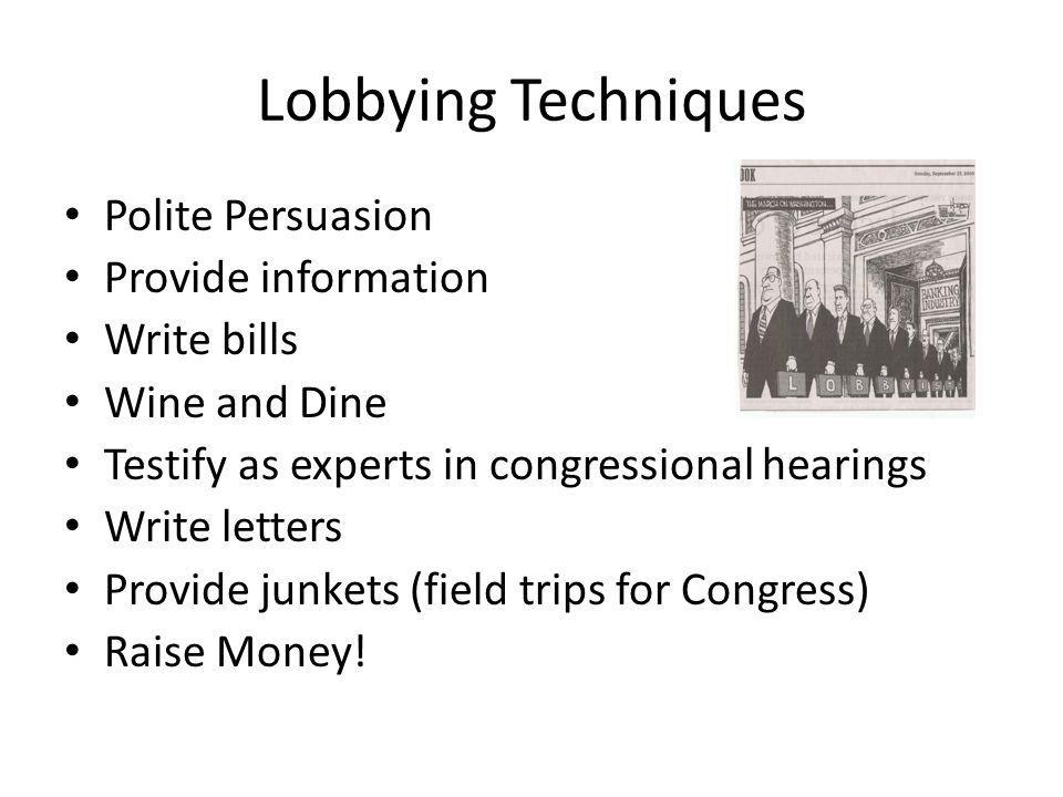 Lobbying Techniques Polite Persuasion Provide information Write bills Wine and Dine Testify as experts in congressional hearings Write letters Provide