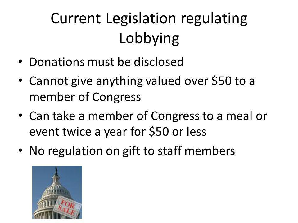Current Legislation regulating Lobbying Donations must be disclosed Cannot give anything valued over $50 to a member of Congress Can take a member of