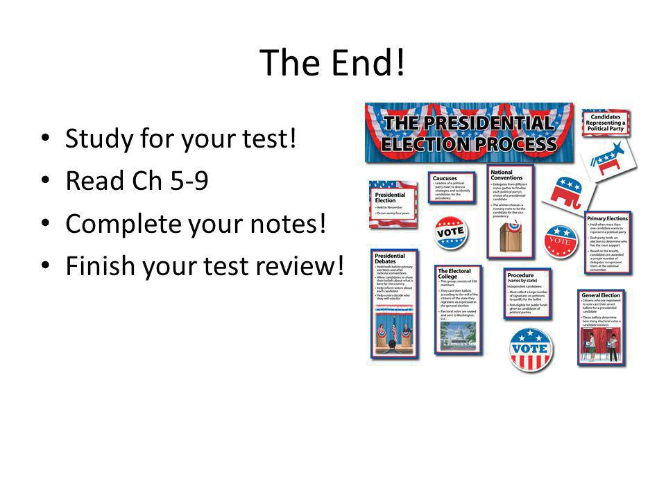 The End! Study for your test! Read Ch 5-9 Complete your notes! Finish your test review!