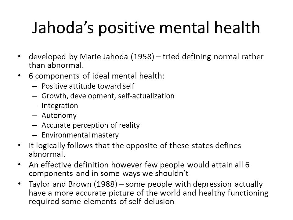 Jahoda's positive mental health developed by Marie Jahoda (1958) – tried defining normal rather than abnormal. 6 components of ideal mental health: –