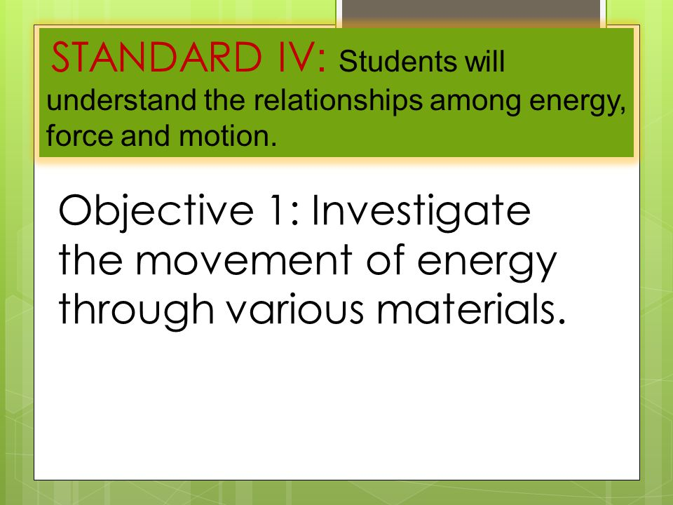 STANDARD IV : Students will understand the relationships among energy, force and motion.