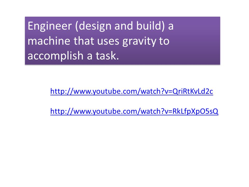 Engineer (design and build) a machine that uses gravity to accomplish a task.