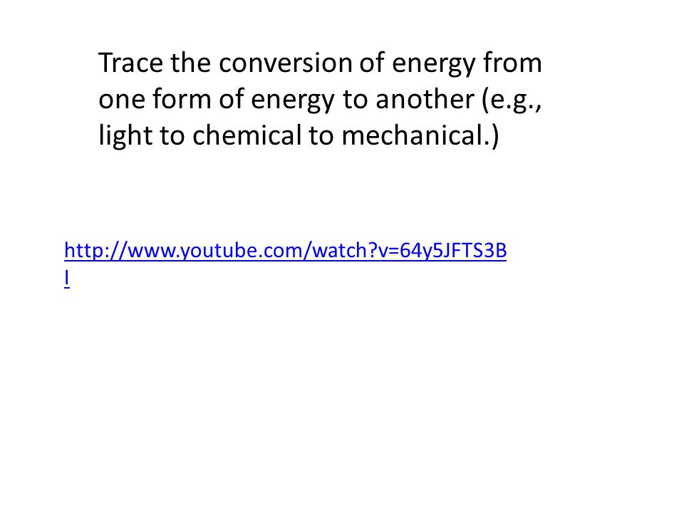 Trace the conversion of energy from one form of energy to another (e.g., light to chemical to mechanical.) http://www.youtube.com/watch v=64y5JFTS3B I