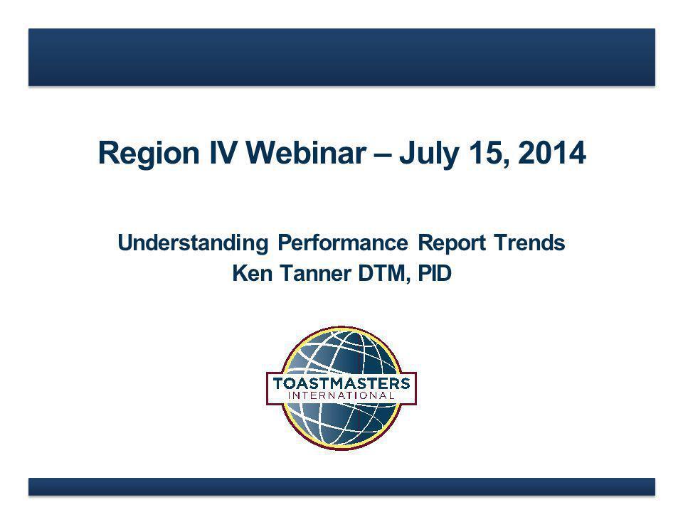 Region IV Webinar – July 15, 2014 Understanding Performance Report Trends Ken Tanner DTM, PID