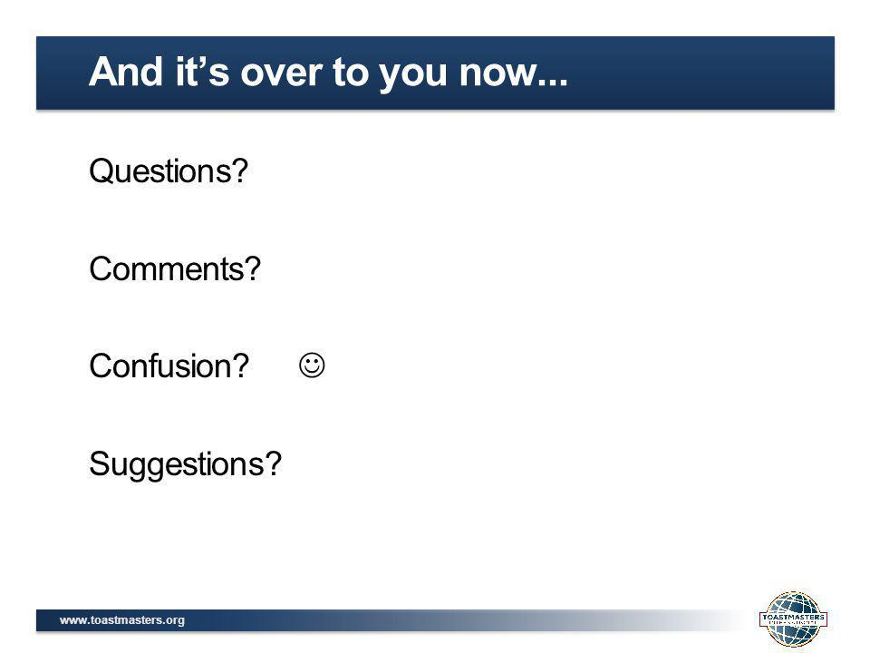 www.toastmasters.org Questions? Comments? Confusion? Suggestions? And it's over to you now...