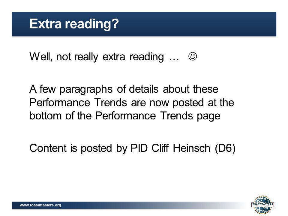 www.toastmasters.org Well, not really extra reading … A few paragraphs of details about these Performance Trends are now posted at the bottom of the Performance Trends page Content is posted by PID Cliff Heinsch (D6) Extra reading?