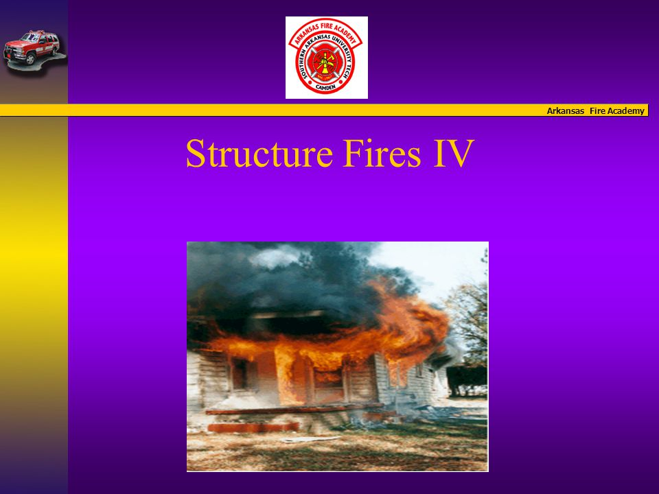 Arkansas Fire Academy Structure Fires IV Introduction of Instructors