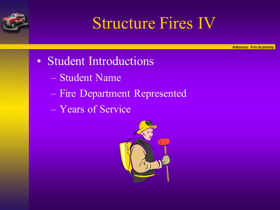 Arkansas Fire Academy Structure Fires IV Objectives- Students will apply knowledge gained from previous Structure Fire Courses and demonstrate proficient knowledge and skills in the following areas: –Firefighter Safety –Scene Safety –SceneManagement –Resource Management –Incident De-briefing