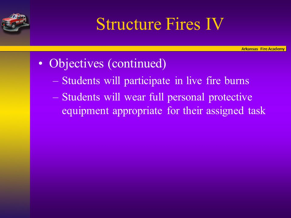 Arkansas Fire Academy Structure Fires IV Objectives (continued) –Students will participate in live fire burns –Students will wear full personal protective equipment appropriate for their assigned task