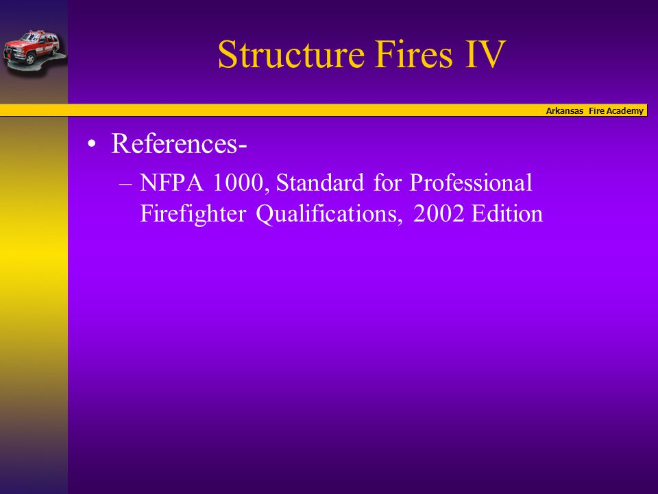 Arkansas Fire Academy Structure Fires IV References- –NFPA 1000, Standard for Professional Firefighter Qualifications, 2002 Edition