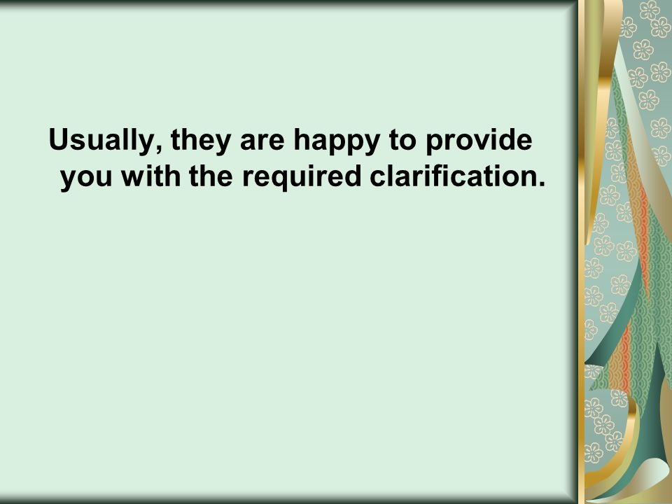 Usually, they are happy to provide you with the required clarification.