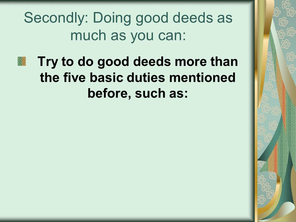 Secondly: Doing good deeds as much as you can: Try to do good deeds more than the five basic duties mentioned before, such as: