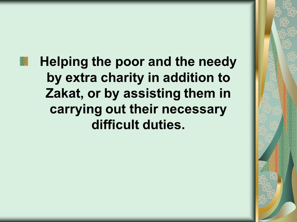 Helping the poor and the needy by extra charity in addition to Zakat, or by assisting them in carrying out their necessary difficult duties.