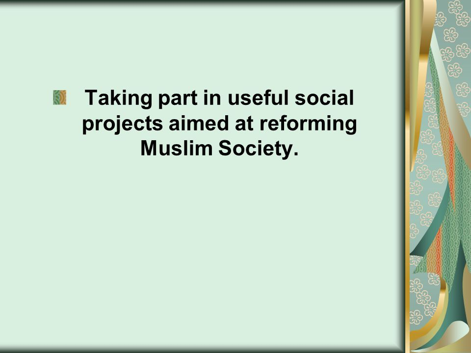 Taking part in useful social projects aimed at reforming Muslim Society.