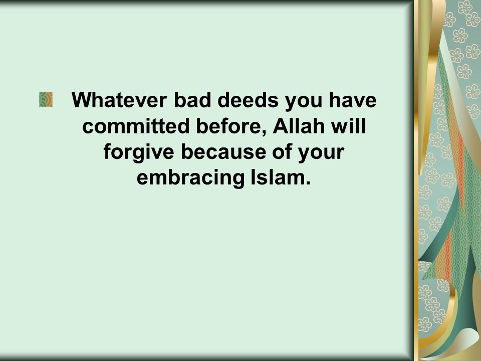Whatever bad deeds you have committed before, Allah will forgive because of your embracing Islam.