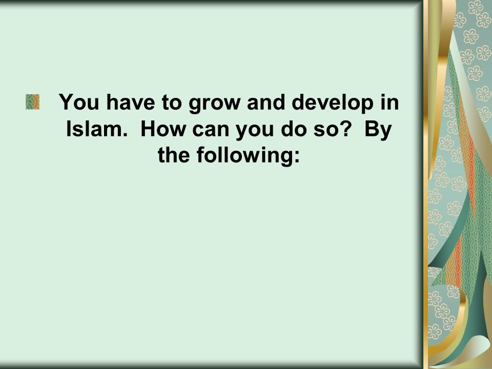 You have to grow and develop in Islam. How can you do so By the following: