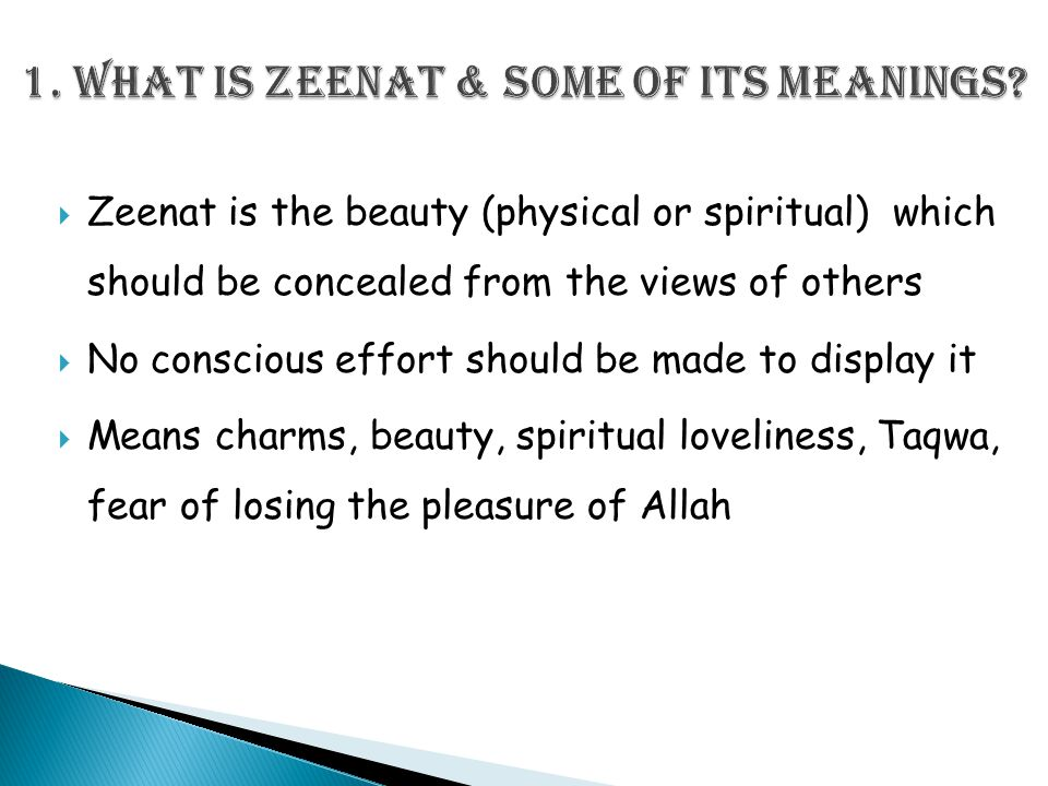  Zeenat is the beauty (physical or spiritual) which should be concealed from the views of others  No conscious effort should be made to display it  Means charms, beauty, spiritual loveliness, Taqwa, fear of losing the pleasure of Allah
