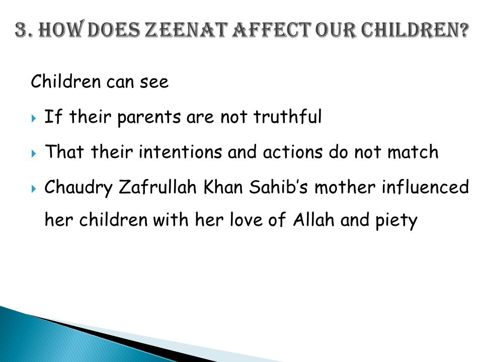 Children can see  If their parents are not truthful  That their intentions and actions do not match  Chaudry Zafrullah Khan Sahib's mother influenced her children with her love of Allah and piety