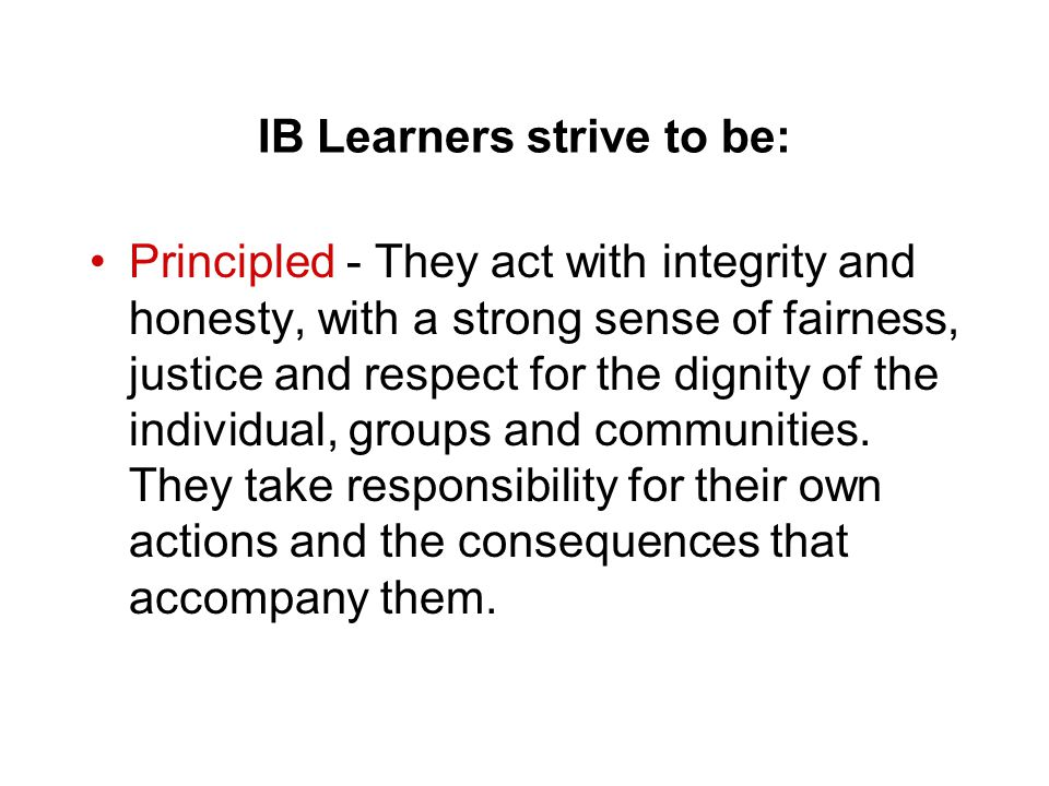 IB Learners strive to be: Principled - They act with integrity and honesty, with a strong sense of fairness, justice and respect for the dignity of th