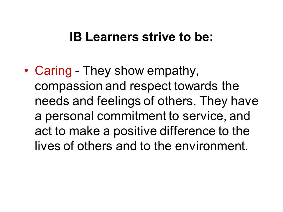 IB Learners strive to be: Caring - They show empathy, compassion and respect towards the needs and feelings of others. They have a personal commitment