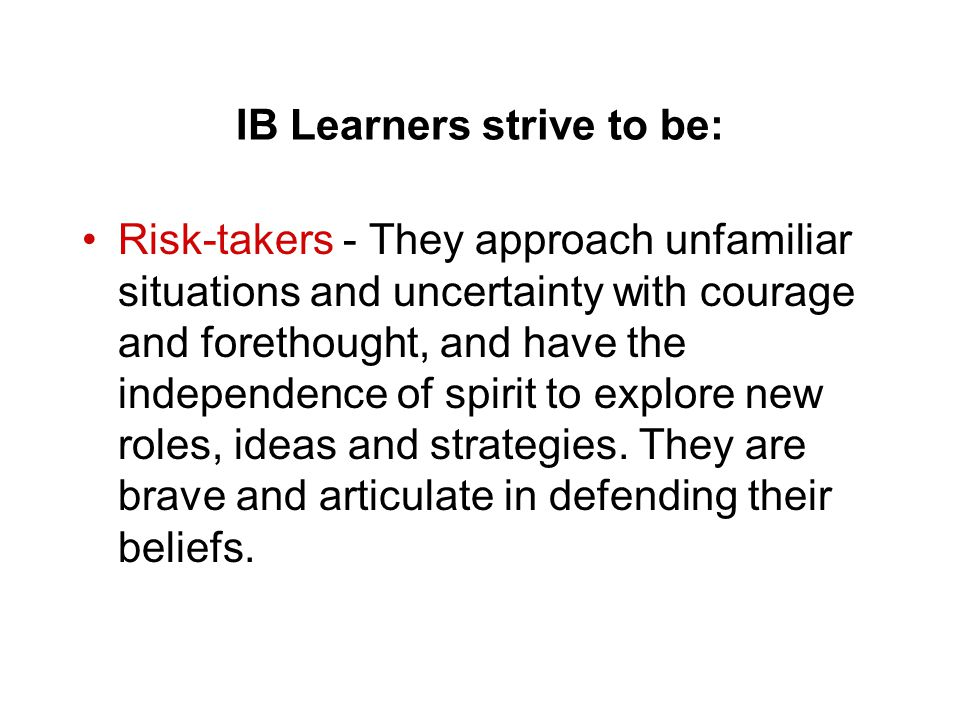 IB Learners strive to be: Risk-takers - They approach unfamiliar situations and uncertainty with courage and forethought, and have the independence of