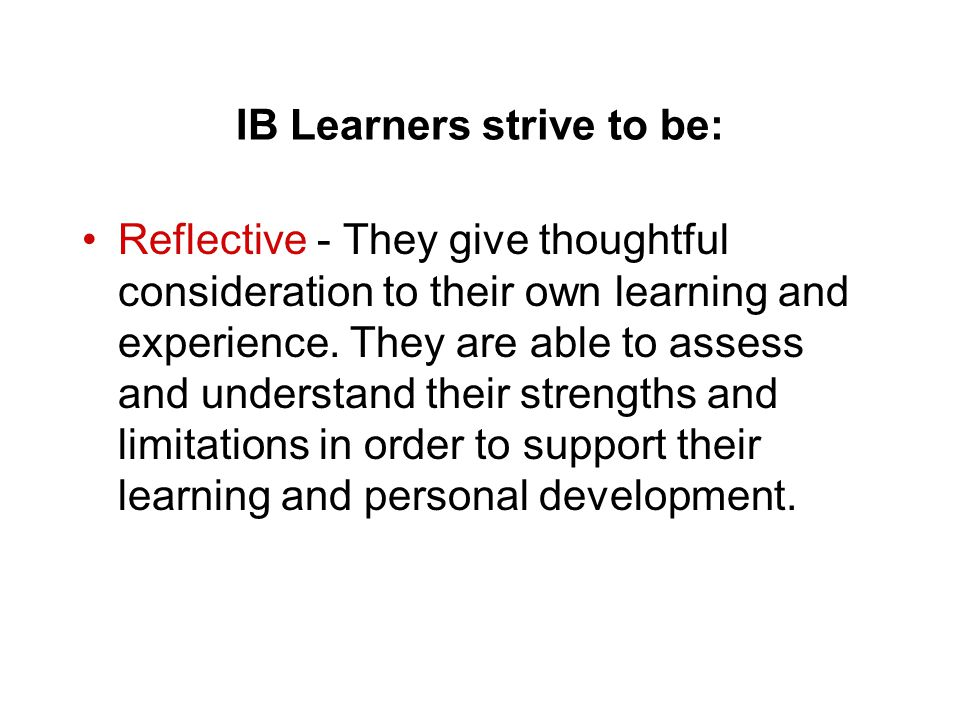 IB Learners strive to be: Reflective - They give thoughtful consideration to their own learning and experience. They are able to assess and understand