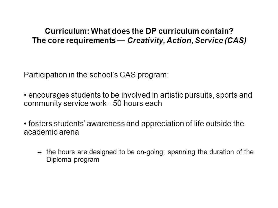 Participation in the school's CAS program: encourages students to be involved in artistic pursuits, sports and community service work - 50 hours each