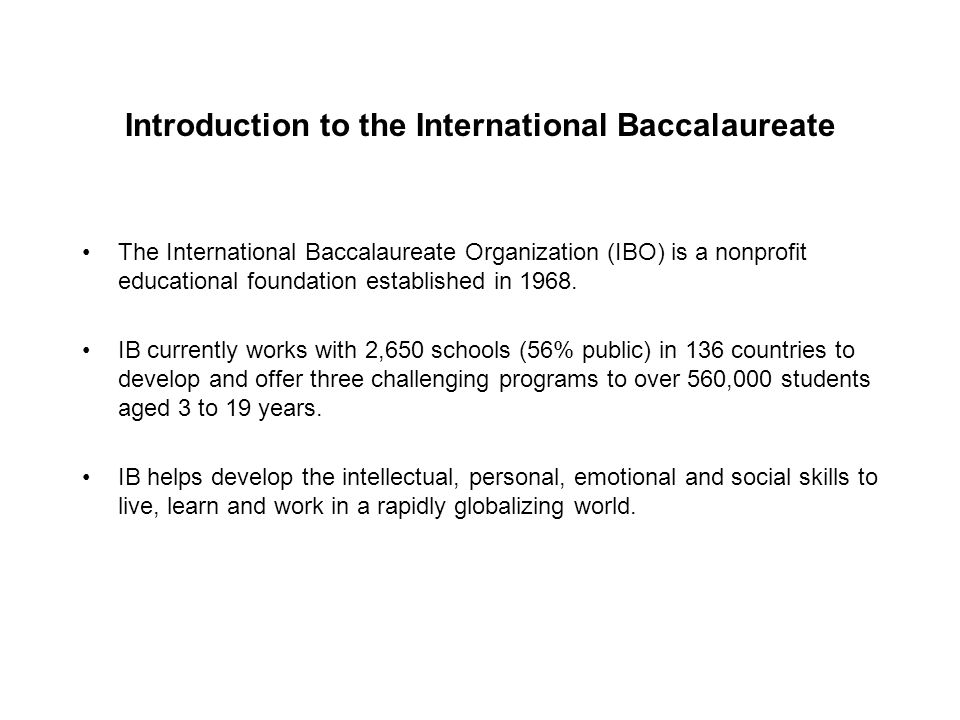 Introduction to the International Baccalaureate The International Baccalaureate Organization (IBO) is a nonprofit educational foundation established i