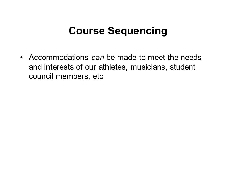Course Sequencing Accommodations can be made to meet the needs and interests of our athletes, musicians, student council members, etc