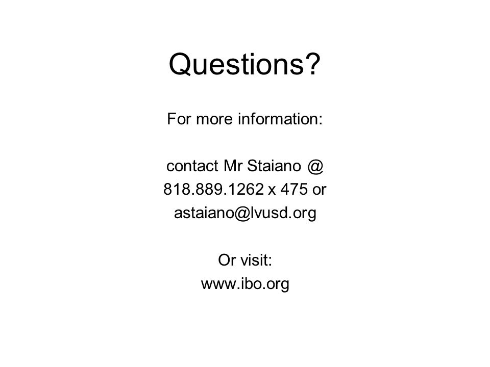 Questions? For more information: contact Mr Staiano @ 818.889.1262 x 475 or astaiano@lvusd.org Or visit: www.ibo.org