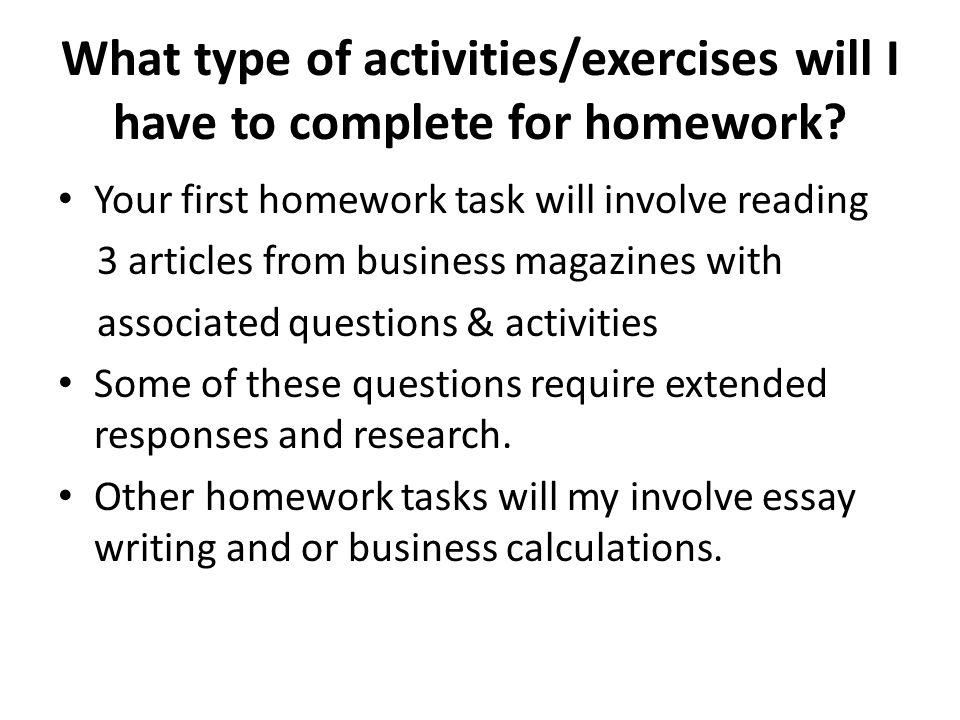 What type of activities/exercises will I have to complete for homework? Your first homework task will involve reading 3 articles from business magazin