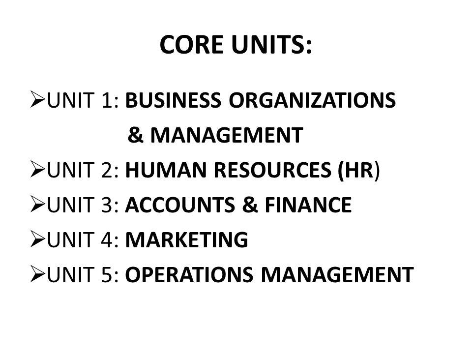 CORE UNITS:  UNIT 1: BUSINESS ORGANIZATIONS & MANAGEMENT  UNIT 2: HUMAN RESOURCES (HR)  UNIT 3: ACCOUNTS & FINANCE  UNIT 4: MARKETING  UNIT 5: OPERATIONS MANAGEMENT