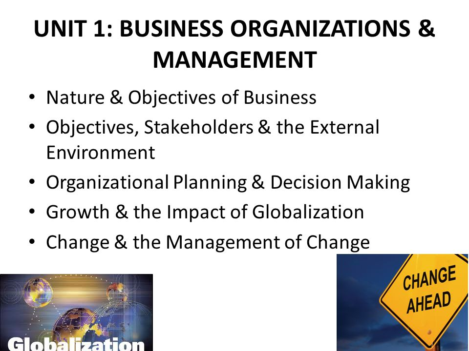 UNIT 1: BUSINESS ORGANIZATIONS & MANAGEMENT Nature & Objectives of Business Objectives, Stakeholders & the External Environment Organizational Plannin